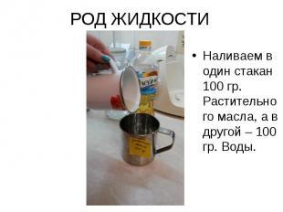 РОД ЖИДКОСТИ Наливаем в один стакан 100 гр. Растительного масла, а в другой – 10