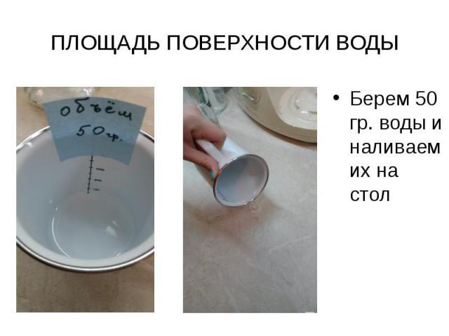 ПЛОЩАДЬ ПОВЕРХНОСТИ ВОДЫ Берем 50 гр. воды и наливаем их на стол