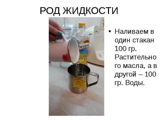 РОД ЖИДКОСТИ Наливаем в один стакан 100 гр. Растительного масла, а в другой – 100 гр. Воды.