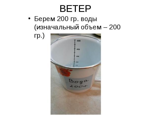 ВЕТЕР Берем 200 гр. воды (изначальный объем – 200 гр.)