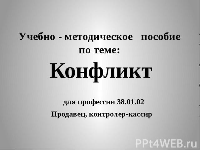 Учебно - методическое пособие по теме: Конфликт для профессии 38.01.02 Продавец, контролер-кассир