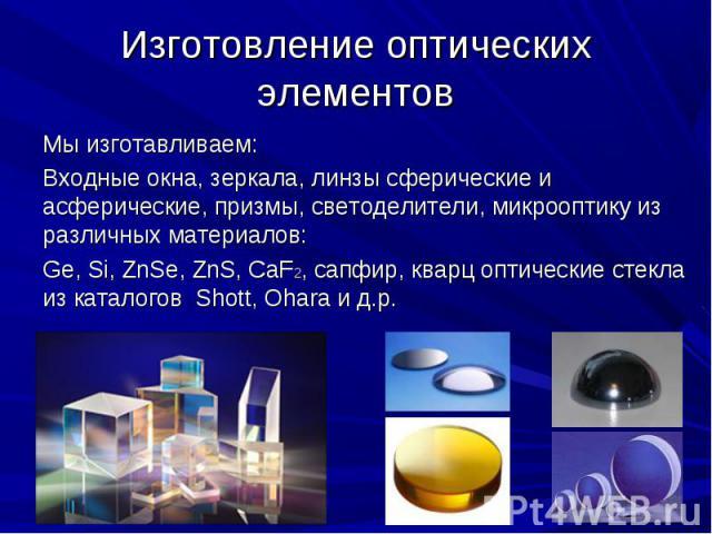 Мы изготавливаем:Мы изготавливаем:Входные окна, зеркала, линзы сферические и асферические, призмы, светоделители, микрооптику из различных материалов:Ge, Si, ZnSe, ZnS, CaF2, сапфир, кварц оптические стекла из каталогов Shott, Ohara и д.р.