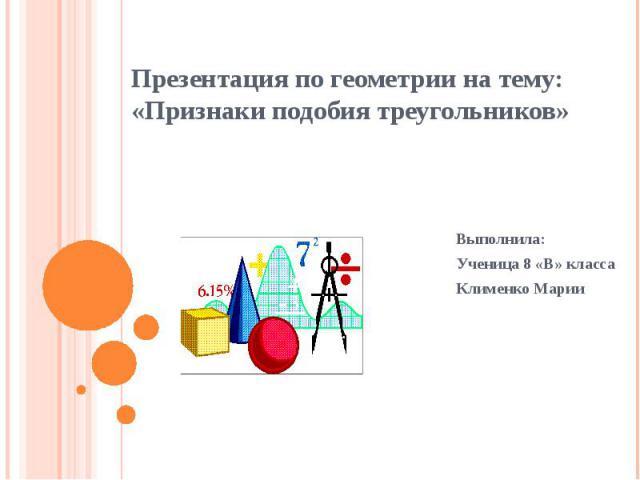Презентация по геометрии на тему: «Признаки подобия треугольников» Выполнила: Ученица 8 «В» класса Клименко Марии