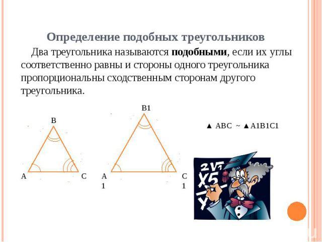 Определение подобных треугольников Два треугольника называются подобными, если их углы соответственно равны и стороны одного треугольника пропорциональны сходственным сторонам другого треугольника.