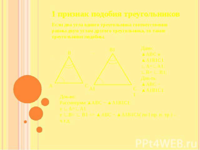 1 признак подобия треугольников Если два угла одного треугольника соответственно равны двум углам другого треугольника, то такие треугольники подобны.