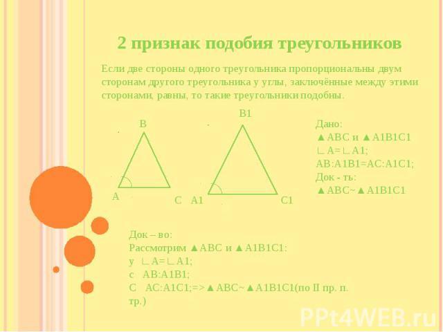 2 признак подобия треугольников Если две стороны одного треугольника пропорциональны двум сторонам другого треугольника у углы, заключённые между этими сторонами, равны, то такие треугольники подобны.
