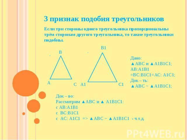 3 признак подобия треугольников Если три стороны одного треугольника пропорциональны трём сторонам другого треугольника, то такие треугольники подобны.