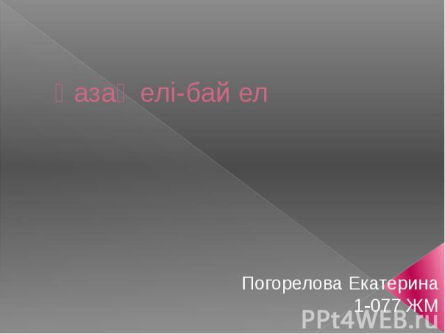 Қазақ елі-бай ел Погорелова Екатерина 1-077 ЖМ