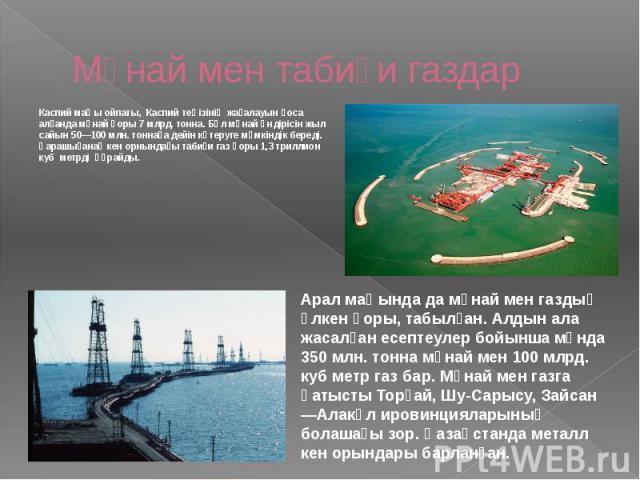 Мұнай мен табиғи газдар Каспий маңы ойпаты, Каспий теңізінің жағалауын қоса алғанда мұнай қоры 7 млрд. тонна. Бұл мұнай өндірісін жыл сайын 50—100 млн. тоннаға дейін көтеруге мүмкіндік береді. Қарашығанақ кен орнындағы табиғи газ қоры 1,3 триллион к…