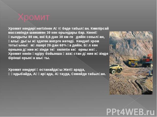 Хромит Хромит кендері негізінен Ақтөбеде табылған. Кемпірсай массивінде шамамен 30 кен орындары бар. Кеннің ұзындыгы 80 км, ені 0,6-дан 30 км-ге дейін созылған, қалыңдығы жүздеген метрге жетеді. Кендегі хром тотығының мөлшері 20-дан 60% ға дейін. Бұ…