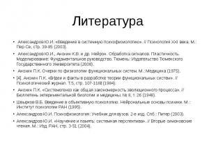 Литература Александров Ю.И. «Введение в системную психофизиологию». // Психологи