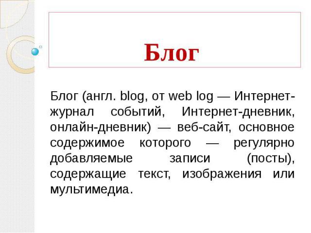 Блог Блог (англ. blog, от web log — Интернет-журнал событий, Интернет-дневник, онлайн-дневник) — веб-сайт, основное содержимое которого — регулярно добавляемые записи (посты), содержащие текст, изображения или мультимедиа.
