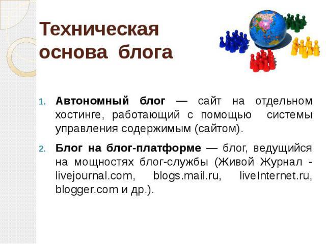 Техническая основа блога Автономный блог — сайт на отдельном хостинге, работающий с помощью системы управления содержимым (сайтом). Блог на блог-платформе — блог, ведущийся на мощностях блог-службы (Живой Журнал - livejournal.com, blogs.mail.ru, liv…