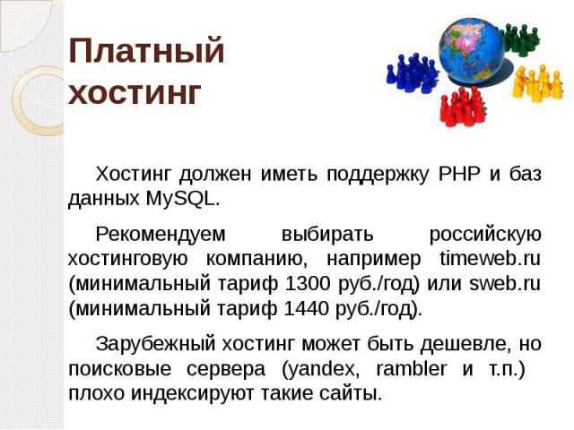 Платный хостинг Хостинг должен иметь поддержку PHP и баз данных MySQL. Рекомендуем выбирать российскую хостинговую компанию, например timeweb.ru (минимальный тариф 1300 руб./год) или sweb.ru (минимальный тариф 1440 руб./год). Зарубежный хостинг може…