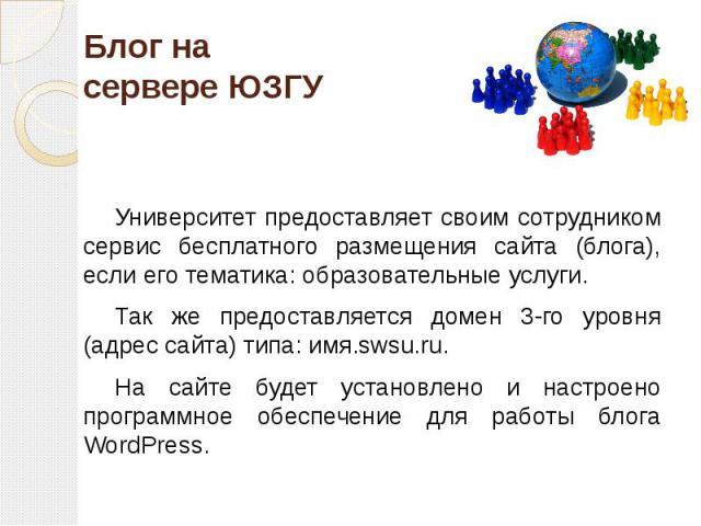 Блог на сервере ЮЗГУ Университет предоставляет своим сотрудником сервис бесплатного размещения сайта (блога), если его тематика: образовательные услуги. Так же предоставляется домен 3-го уровня (адрес сайта) типа: имя.swsu.ru. На сайте будет установ…