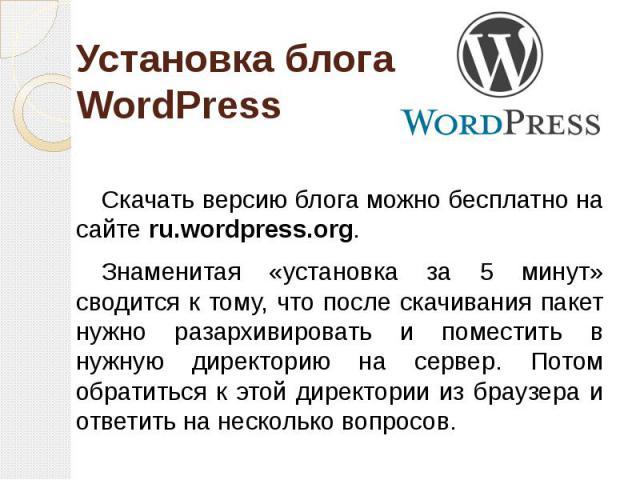 Установка блога WordPress Скачать версию блога можно бесплатно на сайте ru.wordpress.org. Знаменитая «установка за 5 минут» сводится к тому, что после скачивания пакет нужно разархивировать и поместить в нужную директорию на сервер. Потом обратиться…