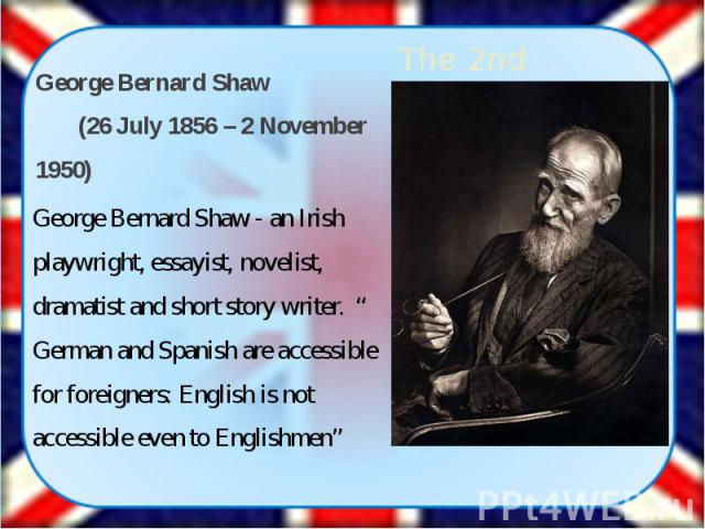 "George Bernard Shaw (26 July 1856 – 2 November 1950) George Bernard Shaw (26 July 1856 – 2 November 1950) George Bernard Shaw - an Irish playwright, essayist, novelist, dramatist and short story writer. "" German and Spanish are accessible …"