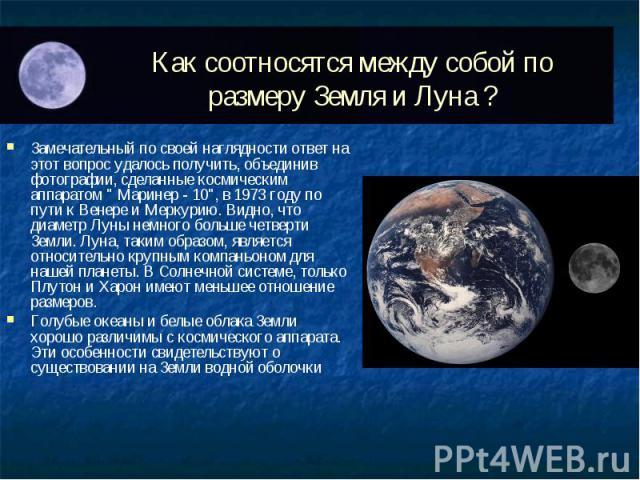 """Замечательный по своей наглядности ответ на этот вопрос удалось получить, объединив фотографии, сделанные космическим аппаратом """" Маринер - 10"""", в 1973 году по пути к Венере и Меркурию. Видно, что диаметр Луны немного больше четверти Земли…"""
