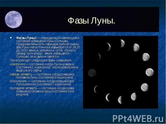 Фазы Луны— периодически меняющиеся состояния освещения Луны Солнцем. Продолжительность периодов полной смены фаз Луны непостоянна и варьируется от 29,25 до 29,83 земных солнечных суток. Луна по своему пути вокруг Земли освещается Солнцем, она …