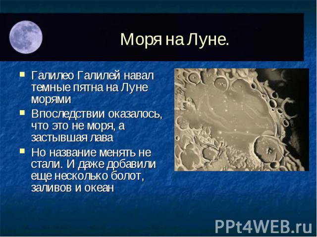 Галилео Галилей навал темные пятна на Луне морямиГалилео Галилей навал темные пятна на Луне морямиВпоследствии оказалось, что это не моря, а застывшая лаваНо название менять не стали. И даже добавили еще несколько болот, заливов и океан