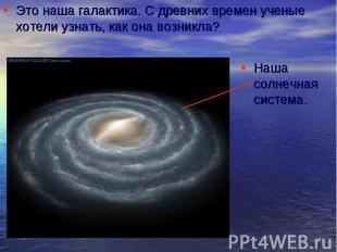 Это наша галактика. С древних времен ученые хотели узнать, как она возникла? Это
