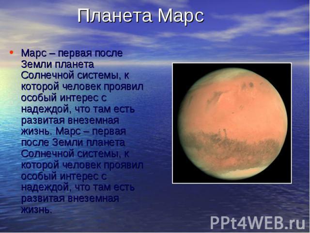 Планета МарсМарс – первая после Земли планета Солнечной системы, к которой человек проявил особый интерес с надеждой, что там есть развитая внеземная жизнь. Марс – первая после Земли планета Солнечной системы, к которой человек проявил особый интере…