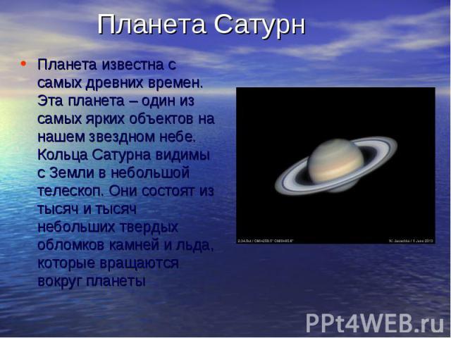 Планета СатурнПланета известна с самых древних времен. Эта планета – один из самых ярких объектов на нашем звездном небе. Кольца Сатурна видимы с Земли в небольшой телескоп. Они состоят из тысяч и тысяч небольших твердых обломков камней и льда, кото…