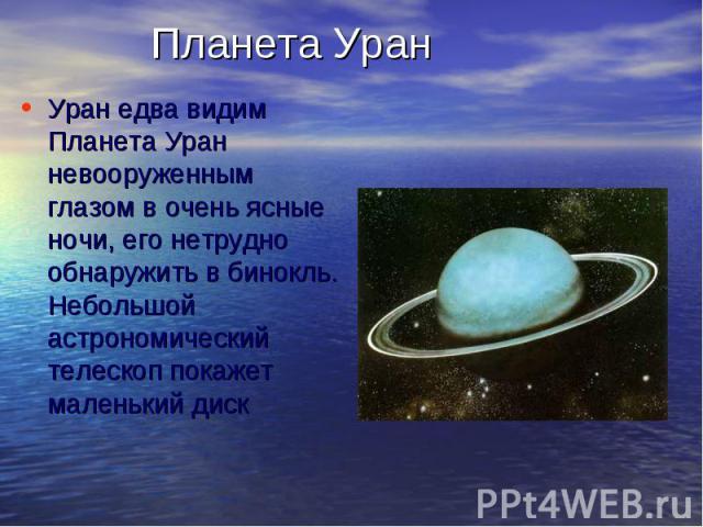 Планета УранУран едва видим Планета Уран невооруженным глазом в очень ясные ночи, его нетрудно обнаружить в бинокль. Небольшой астрономический телескоп покажет маленький диск