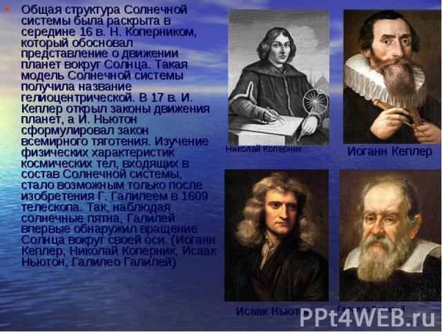 Общая структура Солнечной системы была раскрыта в середине 16 в. Н. Коперником, который обосновал представление о движении планет вокруг Солнца. Такая модель Солнечной системы получила название гелиоцентрической. В 17 в. И. Кеплер открыл законы движ…