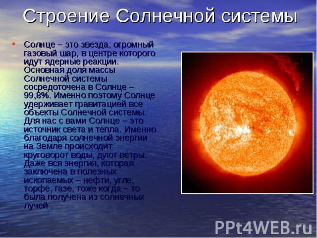 Строение Солнечной системы Солнце – это звезда, огромный газовый шар, в центре которого идут ядерные реакции. Основная доля массы Солнечной системы сосредоточена в Солнце – 99,8%. Именно поэтому Солнце удерживает гравитацией все объекты Солнечной си…