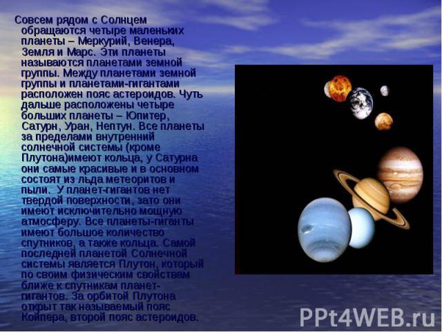 Совсем рядом с Солнцем обращаются четыре маленьких планеты – Меркурий, Венера, Земля и Марс. Эти планеты называются планетами земной группы. Между планетами земной группы и планетами-гигантами расположен пояс астероидов. Чуть дальше расположены четы…