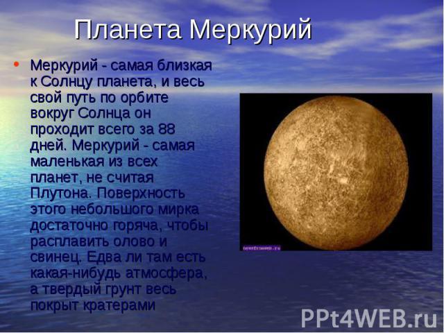 Меркурий - самая близкая к Солнцу планета, и весь свой путь по орбите вокруг Солнца он проходит всего за 88 дней. Меркурий - самая маленькая из всех планет, не считая Плутона. Поверхность этого небольшого мирка достаточно горяча, чтобы расплав…