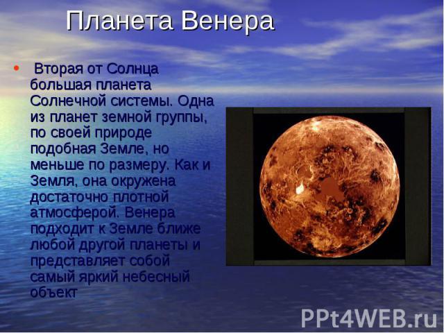 Планета Венера Вторая от Солнца большая планета Солнечной системы. Одна из планет земной группы, по своей природе подобная Земле, но меньше по размеру. Как и Земля, она окружена достаточно плотной атмосферой. Венера подходит к Земле ближе любо…