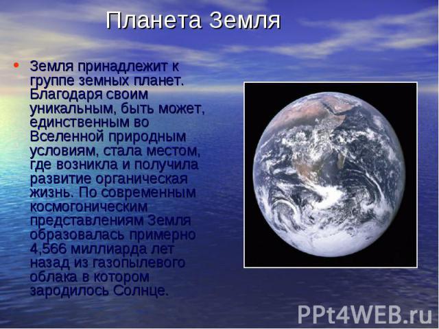 Планета ЗемляЗемля принадлежит к группе земных планет. Благодаря своим уникальным, быть может, единственным во Вселенной природным условиям, стала местом, где возникла и получила развитие органическая жизнь. По современным космогоническим представле…