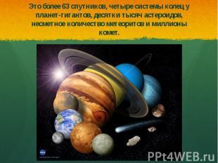 Это более 63 спутников, четыре системы колец у планет-гигантов, десятки тысяч ас