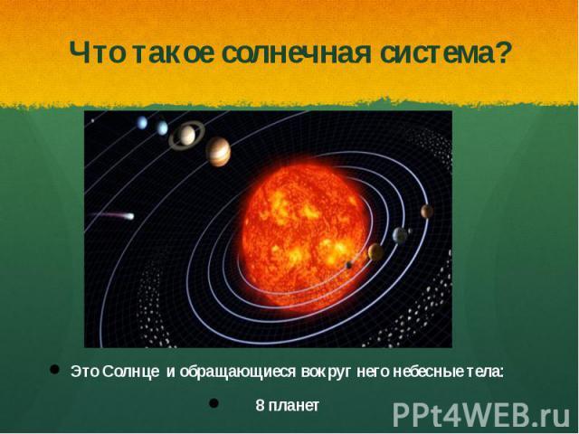 Что такое солнечная система?Это Солнце и обращающиеся вокруг него небесные тела: 8 планет