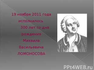 19 ноября 2011 года исполнилось 300 лет со дня рожденияМихаила ВасильевичаЛОМОНО