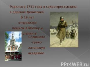 Родился в 1711 году в семье крестьянина в деревне Денисовка.В 19 лет отправился