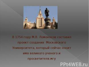 В 1754 году М.В. Ломоносов составил проект создания Московского Университета, ко
