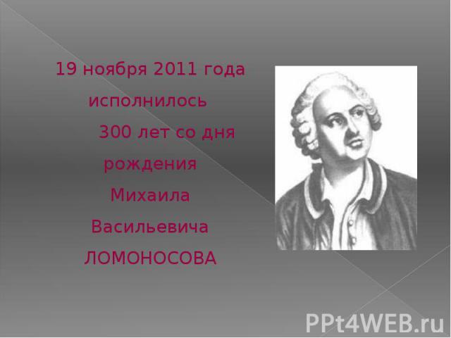 19 ноября 2011 года исполнилось 300 лет со дня рожденияМихаила ВасильевичаЛОМОНОСОВА
