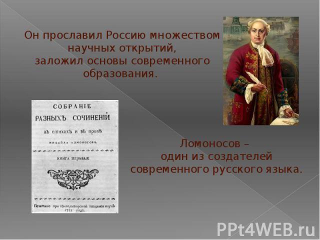 Он прославил Россию множеством научных открытий,заложил основы современного образования. Ломоносов – один из создателейсовременного русского языка.