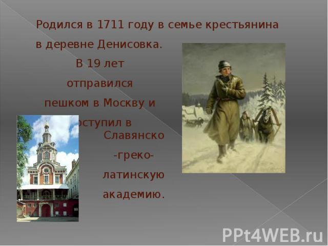 Родился в 1711 году в семье крестьянина в деревне Денисовка.В 19 лет отправился пешком в Москву и поступил вСлавянско-греко-латинскую академию.
