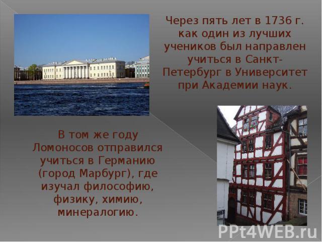 Через пять лет в 1736 г. как один из лучших учеников был направлен учиться в Санкт-Петербург в Университет при Академии наук.В том же году Ломоносов отправился учиться в Германию (город Марбург), где изучал философию, физику, химию, минералогию.