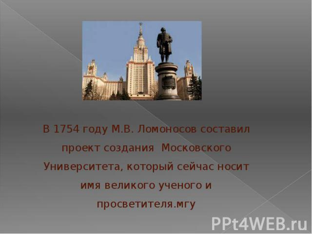 В 1754 году М.В. Ломоносов составил проект создания Московского Университета, который сейчас носит имя великого ученого и просветителя.мгу