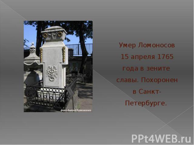 Умер Ломоносов 15 апреля 1765 года в зените славы. Похоронен в Санкт-Петербурге.