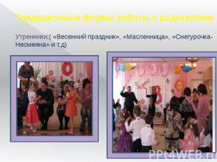 Традиционные формы работы с родителями Утренники:( «Весенний праздник», «Масленн