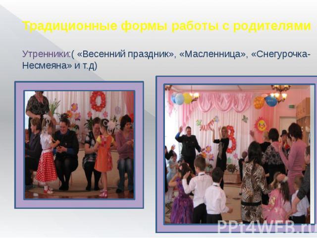 Традиционные формы работы с родителями Утренники:( «Весенний праздник», «Масленница», «Снегурочка-Несмеяна» и т.д)