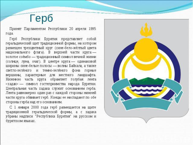 Принят Парламентом Республики 20 апреля 1995 года.Принят Парламентом Республики 20 апреля 1995 года.Герб Республики Бурятия представляет собой геральдический щит традиционной формы, на котором размещен трехцветный круг (сине-бело-жёлтый цвета национ…