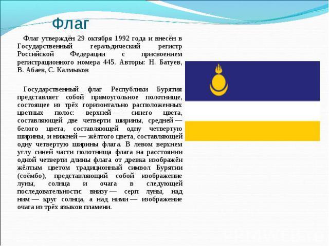 Флаг утверждён 29 октября 1992 года и внесён в Государственный геральдический регистр Российской Федерации с присвоением регистрационного номера 445. Авторы: Н. Батуев, В. Абаев, С. КалмыковФлаг утверждён 29 октября 1992 года и внесён в Государствен…