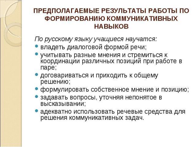ПРЕДПОЛАГАЕМЫЕ РЕЗУЛЬТАТЫ РАБОТЫ ПО ФОРМИРОВАНИЮ КОММУНИКАТИВНЫХ НАВЫКОВ По русскому языку учащиеся научатся: владеть диалоговой формой речи; учитывать разные мнения и стремиться к координации различных позиций при работе в паре; договариваться и пр…